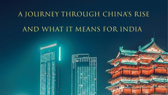 """India's China Challenge - A Journey Through China's Rise And What It Means For India""."